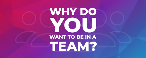 Why do you want to be in a team?